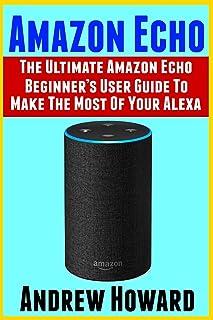 Amazon Echo: The Ultimate Amazon Echo Beginner's User Guide to Make the Most of Your Alexa (Echo, Alexa, Dot, 2019 Manual,...