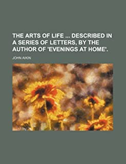 The Arts of Life Described in a Series of Letters, by the Author of 'Evenings at Home'.