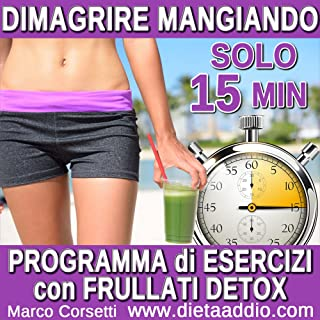 Dimagrire Mangiando: Programma di Essercizi con un Frullati Verdi Detox (Italian Edition)