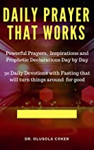 Daily prayer that works: Powerful prayers, inspirations and Prophetic Declarations Day by Day: 30 Daily Devotions with fasting that will turn things around for good (Morning Prayers Book 1)