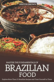 Master the Fundamentals of Brazilian Food: Explore More Than 25 Brazilian Recipes and Treat Yourself to Them