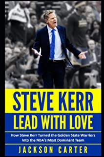 Steve Kerr: Lead With Love: How Steve Kerr Turned the Golden State Warriors Into the NBA's Most Dominant Team