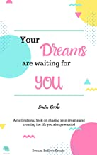Your Dreams are waiting for you: A motivational book on chasing your dreams and creating the life you want (English Edition)