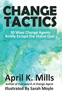 Change Tactics: 50 Ways Change Agents Boldly Escape the Status Quo