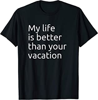 My Life is Better Than Your Vacation - Minimal Print Tshirt