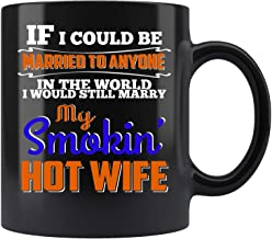 I Would Still Marry My Smokin' Hot Wife - Husband T Coffee Mug 11oz Gift Tea Cups 11oz