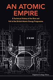Atomic Empire, An: A Technical History Of The Rise And Fall Of The British Atomic Energy Programme