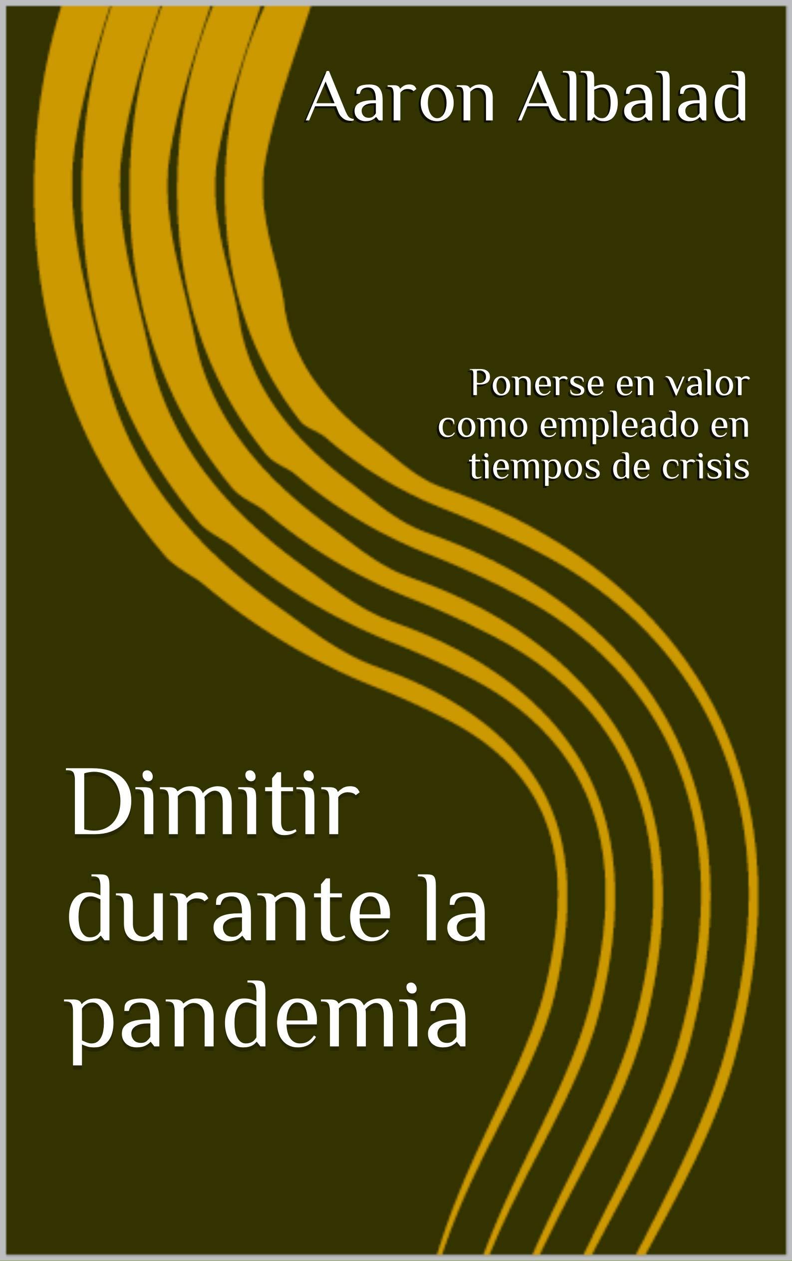 Dimitir durante la pandemia: Ponerse en valor como empleado en tiempos de crisis (Spanish Edition)