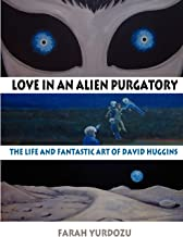 Love in an Alien Purgatory: The Life and Fantastic Art of David Huggins