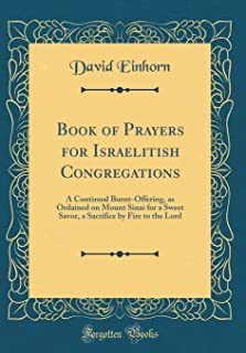 Book of Prayers for Israelitish Congregations: A Continual Burnt-Offering, as Ordained on Mount Sinai for a Sweet Savor, a Sacrifice by Fire to the Lord (Classic Reprint)