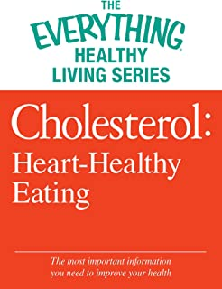 Cholesterol: Heart-Healthy Eating: The most important information you need to improve your health (The Everything® Healthy Living Series)