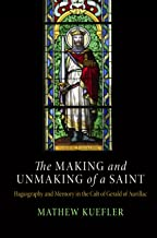The Making and Unmaking of a Saint: Hagiography and Memory in the Cult of Gerald of Aurillac (The Middle Ages Series)