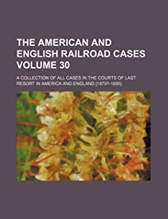 The American and English Railroad Cases Volume 30; A Collection of All Cases in the Courts of Last Resort in America and E...