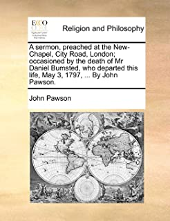 A Sermon, Preached at the New-Chapel, City Road, London; Occasioned by the Death of MR Daniel Bumsted, Who Departed This Life, May 3, 1797, ... by John Pawson.