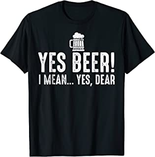 Yes Beer I Mean Yes Dear Fathers Day Gift For Dad T-shirt