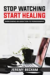 Stop Watching, Start Healing: Overcoming an Addiction to Pornography Kindle Edition