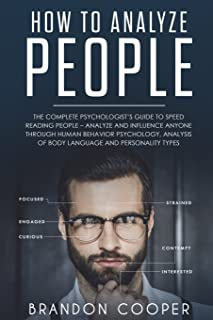 How to Analyze People: The Complete Psychologist's Guide to Speed Reading People - Analyze and Influence Anyone through Hu...