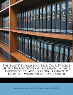 The Saints' Everlasting Rest, Or, a Treatise of the Blessed State of the Saints in Their Enjoyment of God in Glory: Extrac...