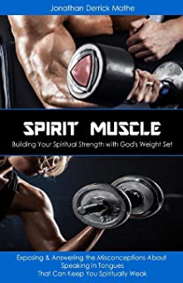 Spirit Muscle - Building Your Spiritual Strength with God's Weight Set: Exposing & Answering the Misconceptions About Spea...