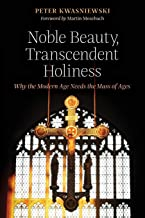 Noble Beauty, Transcendent Holiness: Why the Modern Age Needs the Mass of Ages
