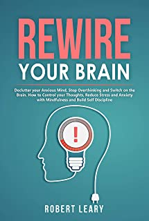 Rewire your Brain: Declutter your Anxious Mind, Stop Overthinking and Switch on the Brain. How to Control your Thoughts, Reduce Stress and Anxiety with ... and Build Self Discipline (English Edition)