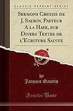 Sermons Choisis de J. Saurin, Pasteur A la Haye, sur Divers Textes de l'Ecriture Sainte (Classic Reprint) (French Edition)