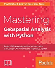 Mastering Geospatial Analysis with Python: Explore GIS processing and learn to work with GeoDjango, CARTOframes and MapboxGL-Jupyter