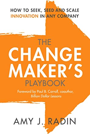 The Change Makers Playbook: How to Seek, Seed and Scale Innovation in Any Company