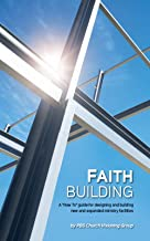 """Faith Building: A """"How To"""" Guide for Designing and Building New and Expanded Ministry Facilities."""