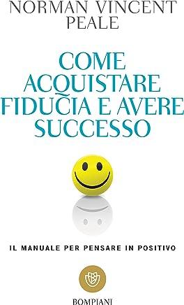 Come acquistare fiducia e avere successo: Il manuale per pensare in positivo