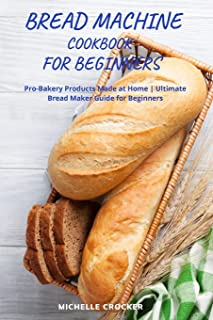Bread Machine Cookbook For Beginners: Bread Machine Guide For Beginners Quick and Easy Recipes To Not Give Up Homemade Bread