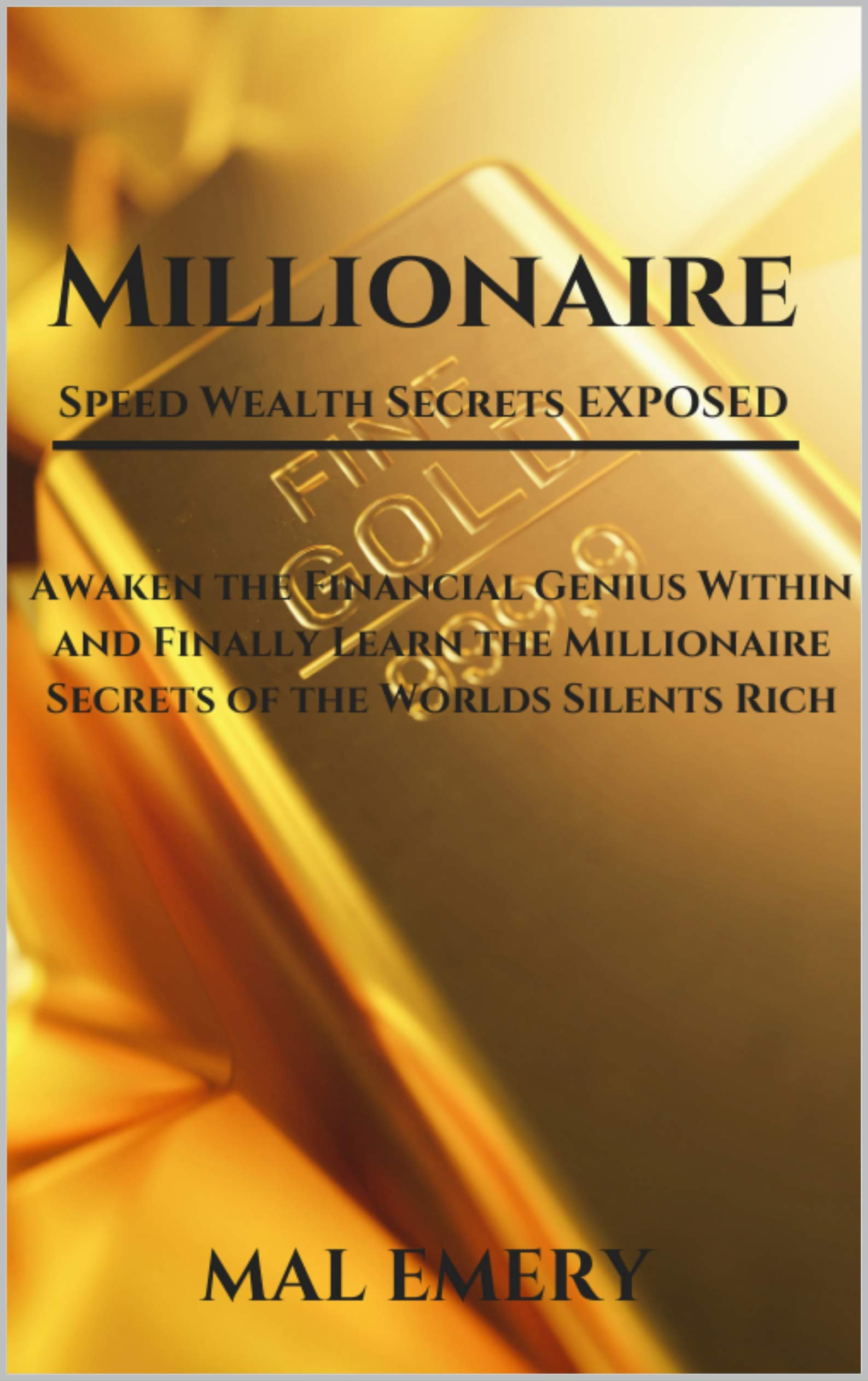 Millionaire, Speed Wealth Secrets Exposed: Awaken the Financial Genius Within and Finally Learn the Millionaire Secrets of the Worlds Silents Rich