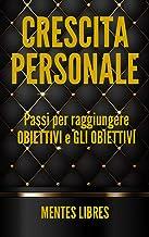 CRESCITA PERSONALE Passi per raggiungere OBIETTIVI e GLI OBIETTIVI!: Sviluppare le competenze per essere una persona di successo! (Italian Edition)