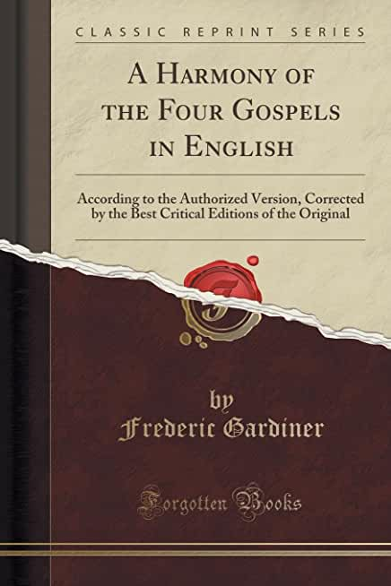 A Harmony of the Four Gospels in English: According to the Authorized Version, Corrected by the Best Critical Editions of the Original (Classic Reprint)