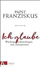 Ich glaube: Wichtige Lebensfragen neu interpretiert (German Edition)