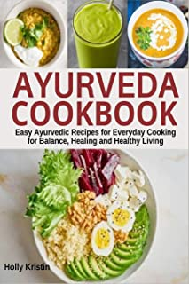 Ayurveda Cookbook: Easy Ayurvedic Recipes for Everyday Cooking for Balance, Healing and Healthy Living