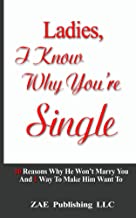 Ladies, I Know Why You're Single: 10 Reasons Why He Won't Marry You. And 1 Way To Make Him Want To.