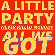 A Little Party Never Killed Nobody (All We Got)