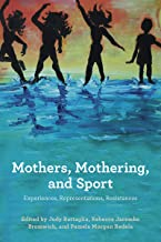 Mothers, Mothering, and Sport: Experiences, Representations, Resistances