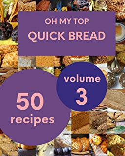 Oh My Top 50 Quick Bread Recipes Volume 3: Start a New Cooking Chapter with Quick Bread Cookbook!