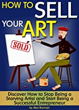 How to Sell Your Art: Discover How to Stop Being a Starving Artist and Start Being a Successful Entrepreneur ~ ( How to Sell Art ) (English Edition)