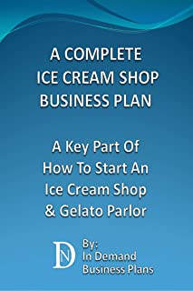 A Complete Ice Cream Shop Business Plan: A Key Part Of How To Start An Ice Cream or Gelato Parlor