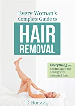 Every Woman's Complete Guide to Hair Removal: Everything you need to know for dealing with unwanted hair.
