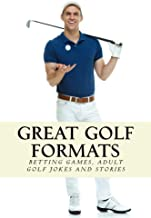 Great Golf Formats: Golf Betting Games, and More Hilarious Adult Golf Jokes and Stories (Golfwell's Adult Joke Book Series 3)