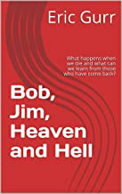 Bob, Jim, Heaven and Hell: What happens when we die and what can we learn from those who have come back?