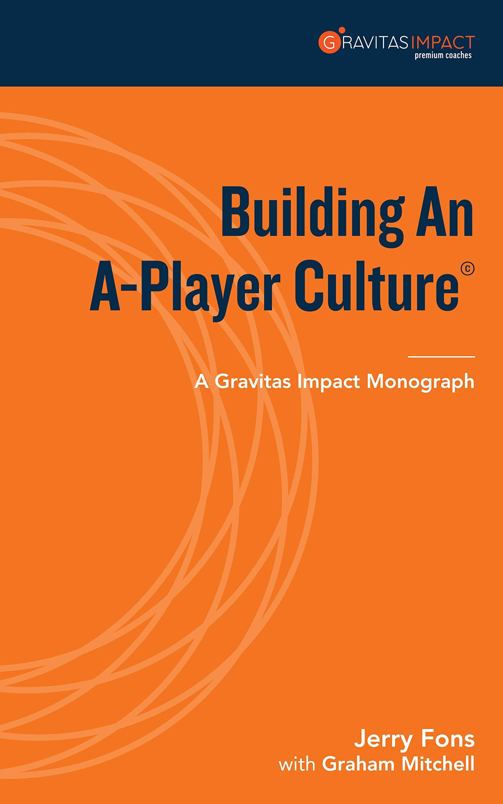 Building An A-Player Culture: A Gravitas Impact Monograph (Gravitas Impact Monographs: Talent Book 1)