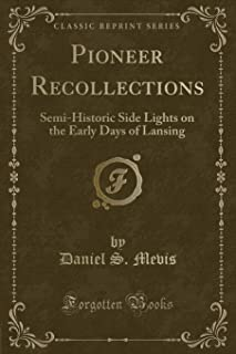 Pioneer Recollections: Semi-Historic Side Lights on the Early Days of Lansing (Classic Reprint)
