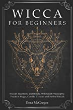 Wicca for Beginners: Wiccan Traditions and Beliefs, Witchcraft Philosophy, Practical Magic, Candle, Crystals and Herbal Ri...