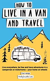 How to Live in a Van and Travel: Live Everywhere, be Free and Have Adventures in a Campervan or Motorhome - Your Home on Wheels [Idioma Inglés]
