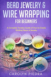 Bead Jewelry & Wire Wrapping for Beginners: A Complete Timeless Guide of How to Create Binding Pieces of Jewelry (Includin...